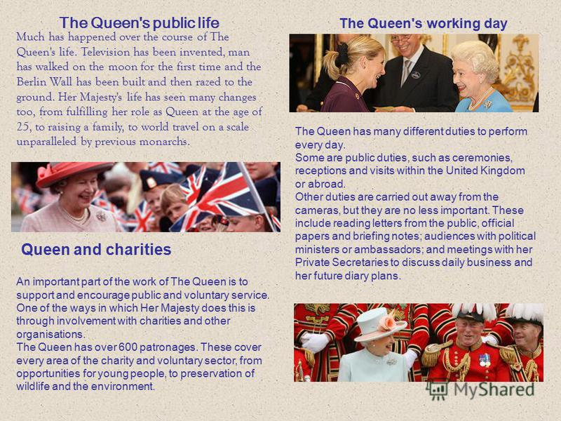 The Queen's public life Much has happened over the course of The Queen's life. Television has been invented, man has walked on the moon for the first time and the Berlin Wall has been built and then razed to the ground. Her Majesty's life has seen ma