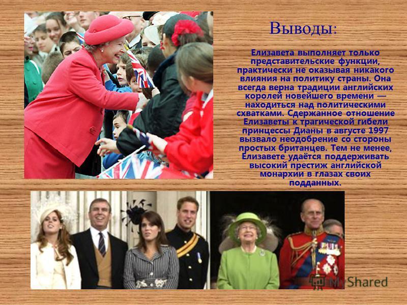 Выводы : Елизавета выполняет только представительские функции, практически не оказывая никакого влияния на политику страны. Она всегда верна традиции английских королей новейшего времени находиться над политическими схватками. Сдержанное отношение Ел