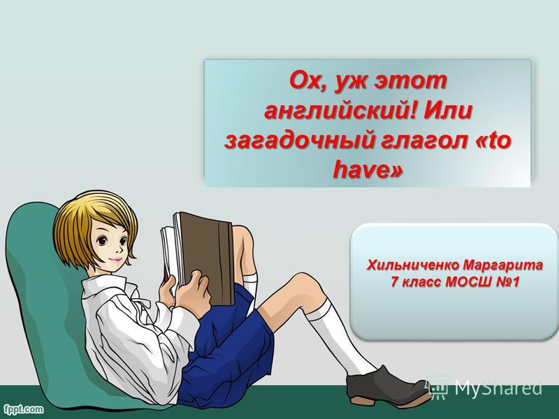 Хильниченко Маргарита 7 класс МОСШ 1 Хильниченко Маргарита 7 класс МОСШ 1 Ох, уж этот английский! Или загадочный глагол «to have»