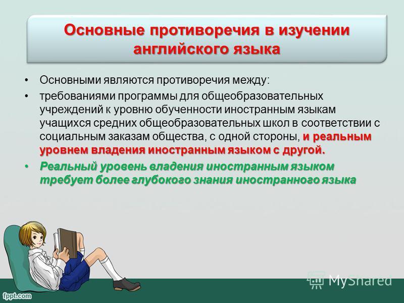 Основными являются противоречия между: и реальным уровнем владения иностранным языком с другой.требованиями программы для общеобразовательных учреждений к уровню обученности иностранным языкам учащихся средних общеобразовательных школ в соответствии