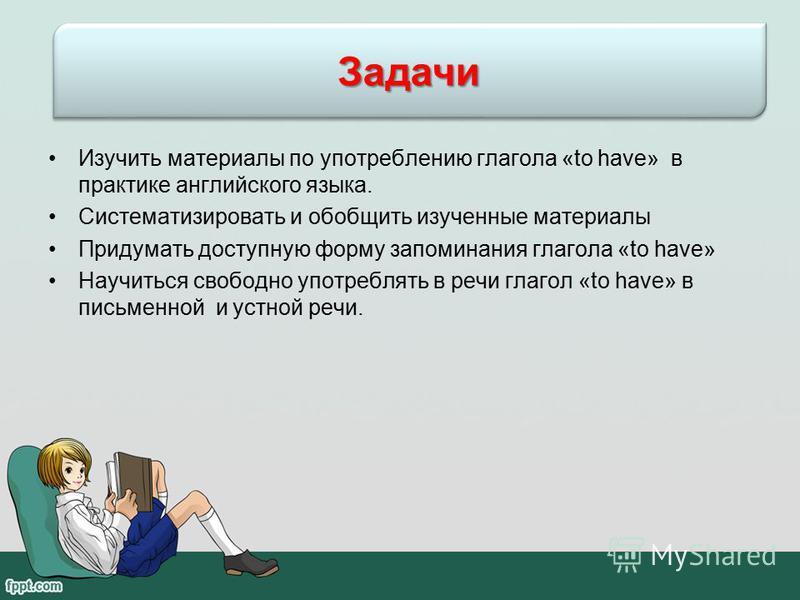 Изучить материалы по употреблению глагола «to have» в практике английского языка. Систематизировать и обобщить изученные материалы Придумать доступную форму запоминания глагола «to have» Научиться свободно употреблять в речи глагол «to have» в письме