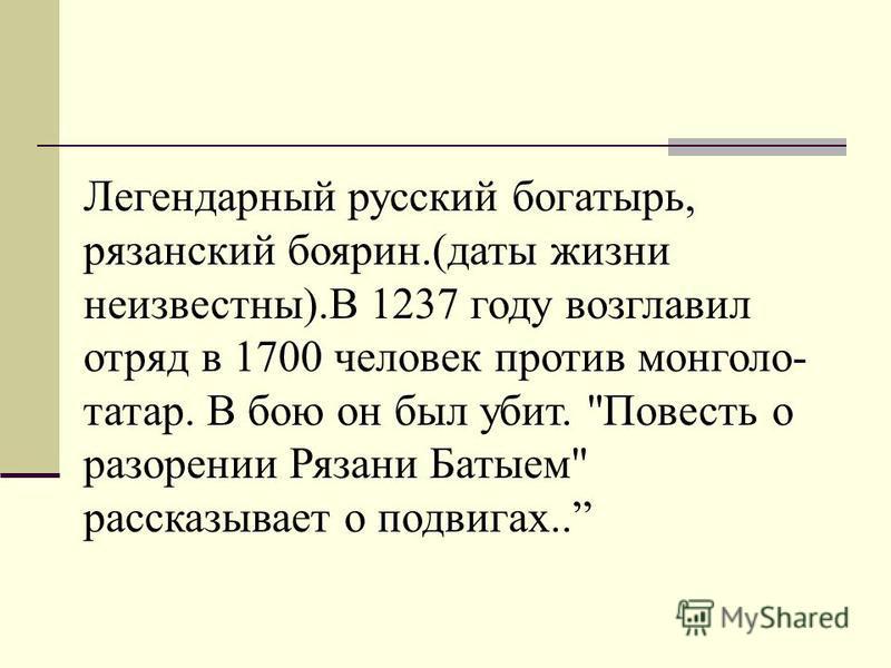 Легендарный русский богатырь, рязанский боярин.(даты жизни неизвестны).В 1237 году возглавил отряд в 1700 человек против монголо- татар. В бою он был убит. Повесть о разорении Рязани Батыем рассказывает о подвигах..