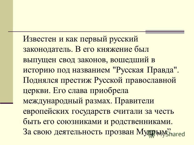 Известен и как первый русский законодатель. В его княжение был выпущен свод законов, вошедший в историю под названием
