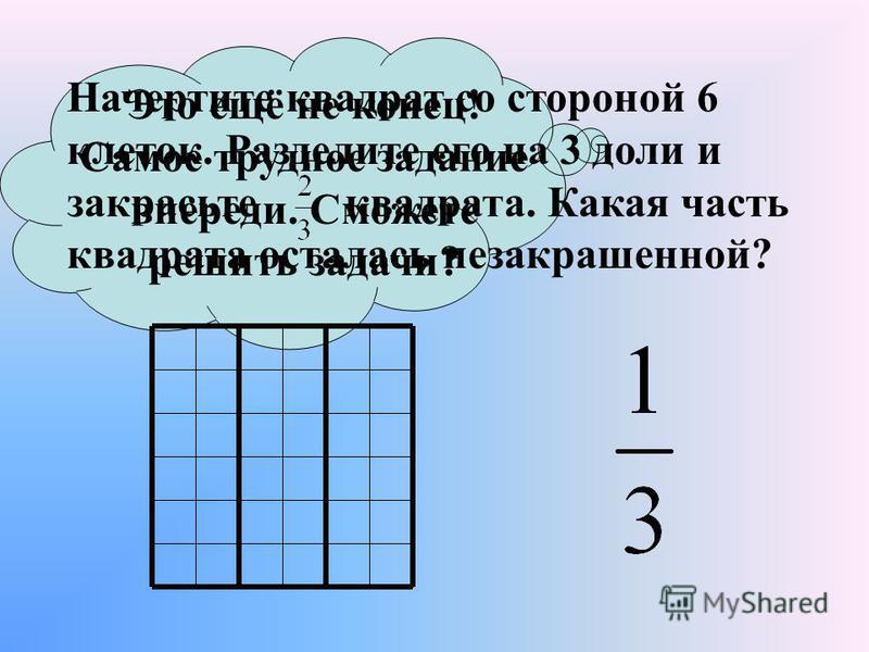 Это ещё не конец! Самое трудное задание впереди. Сможете решить задачи? Начертите квадрат со стороной 6 клеток. Разделите его на 3 доли и закрасьте квадрата. Какая часть квадрата осталась незакрашенной?