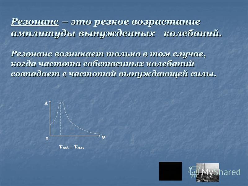 Резонанс – это резкое возрастание амплитуды вынужденных колебаний. Резонанс возникает только в том случае, когда частота собственных колебаний совпадает с частотой вынуждающей силы.