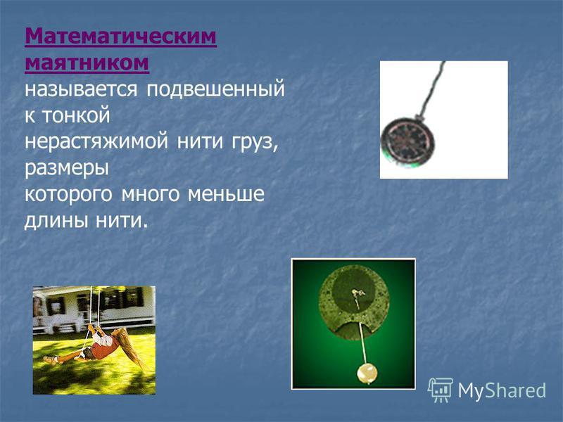 Математическим маятником называется подвешенный к тонкой нерастяжимой нити груз, размеры которого много меньше длины нити.