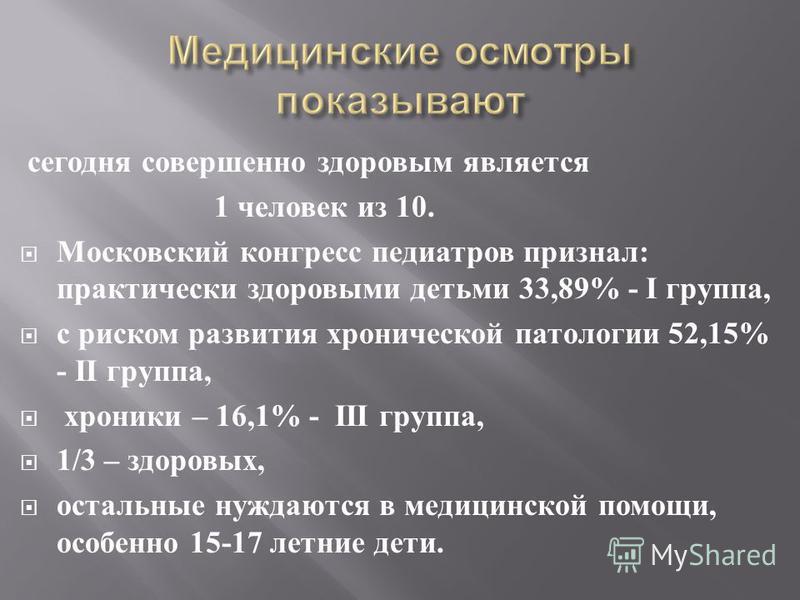 сегодня совершенно здоровым является 1 человек из 10. Московский конгресс педиатров признал: практически здоровыми детьми 33,89% - I группа, с риском развития хронической патологии 52,15% - II группа, хроники – 16,1% - III группа, 1/3 – здоровых, ост