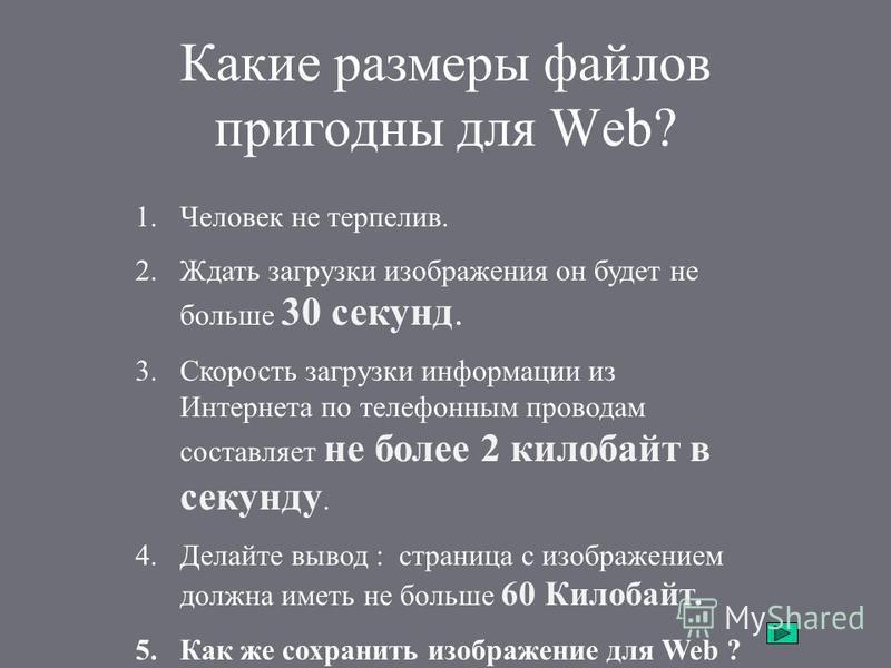Какие размеры файлов пригодны для Web? 1. Человек не терпелив. 2. Ждать загрузки изображения он будет не больше 30 секунд. 3. Скорость загрузки информации из Интернета по телефонным проводам составляет не более 2 килобайт в секунду. 4. Делайте вывод