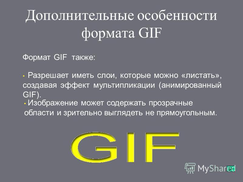 Дополнительные особенности формата GIF Разрешает иметь слои, которые можно «листать», создавая эффект мультипликации (анимированный GIF). Формат GIF также: Изображение может содержать прозрачные области и зрительно выглядеть не прямоугольным.