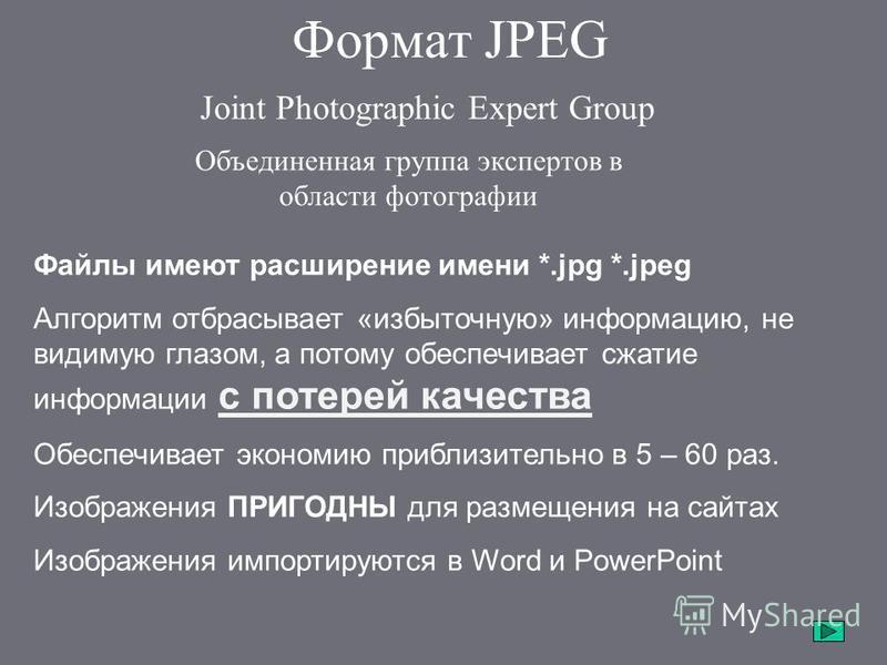 Формат JPEG Joint Photographic Expert Group Объединенная группа экспертов в области фотографии Файлы имеют расширение имени *.jpg *.jpeg Алгоритм отбрасывает «избыточную» информацию, не видимую глазом, а потому обеспечивает сжатие информации с потере