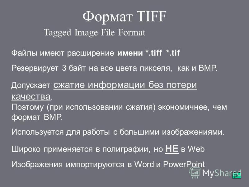 Формат TIFF Tagged Image File Format Файлы имеют расширение имени *.tiff *.tif Резервирует 3 байт на все цвета пикселя, как и BMP. Допускает сжатие информации без потери качества. Поэтому (при использовании сжатия) экономичнее, чем формат BMP. Исполь