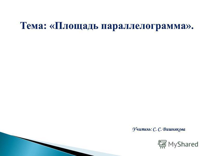 Тема: «Площадь параллелограмма». Учитель: С. С. Вишнякова