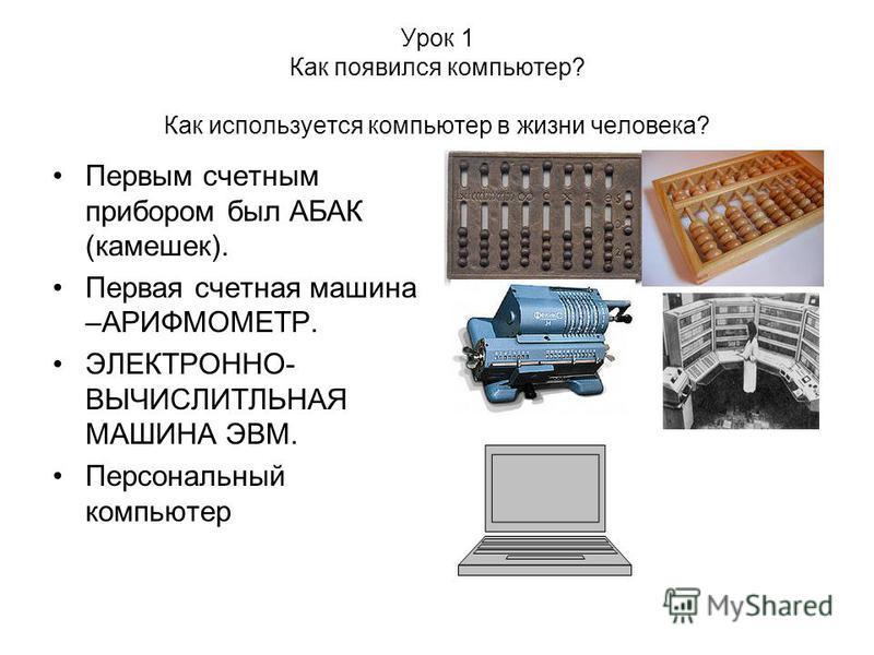 Урок 1 Как появился компьютер? Как используется компьютер в жизни человека? Первым счетным прибором был АБАК (камешек). Первая счетная машина –АРИФМОМЕТР. ЭЛЕКТРОННО- ВЫЧИСЛИТЛЬНАЯ МАШИНА ЭВМ. Персональный компьютер