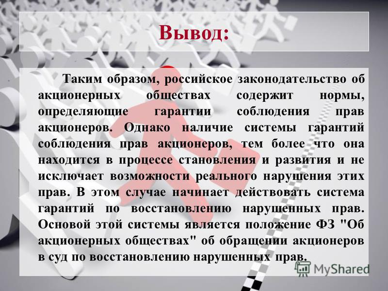 Вывод: Таким образом, российское законодательство об акционерных обществах содержит нормы, определяющие гарантии соблюдения прав акционеров. Однако наличие системы гарантий соблюдения прав акционеров, тем более что она находится в процессе становлени