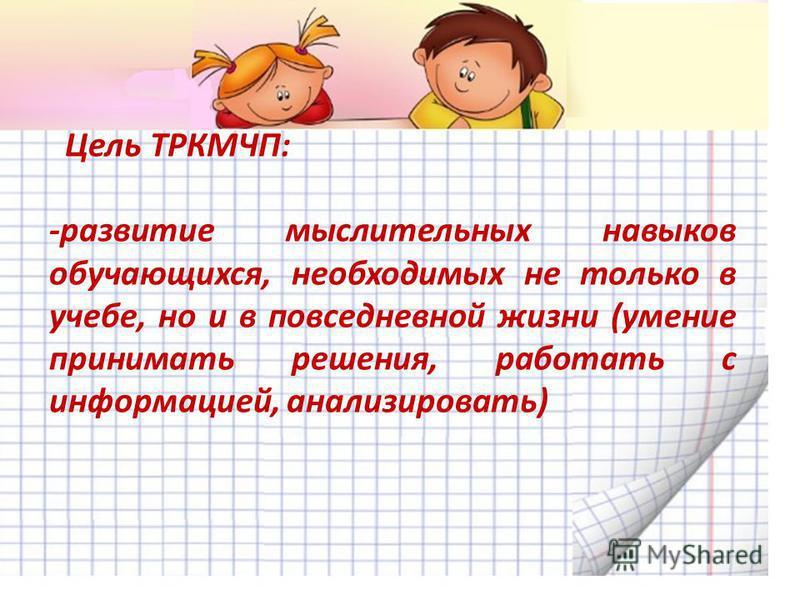 Цель ТРКМЧП: -развитие мыслительных навыков обучающихся, необходимых не только в учебе, но и в повседневной жизни (умение принимать решения, работать с информацией, анализировать)