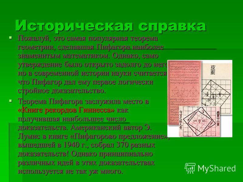 Историческая справка Пожалуй, это самая популярная теорема геометрии, сделавшая Пифагора наиболее знаменитым математиком. Однако, само утверждение было открыто задолго до него, но в современной истории науки считается, что Пифагор дал ему первое логи