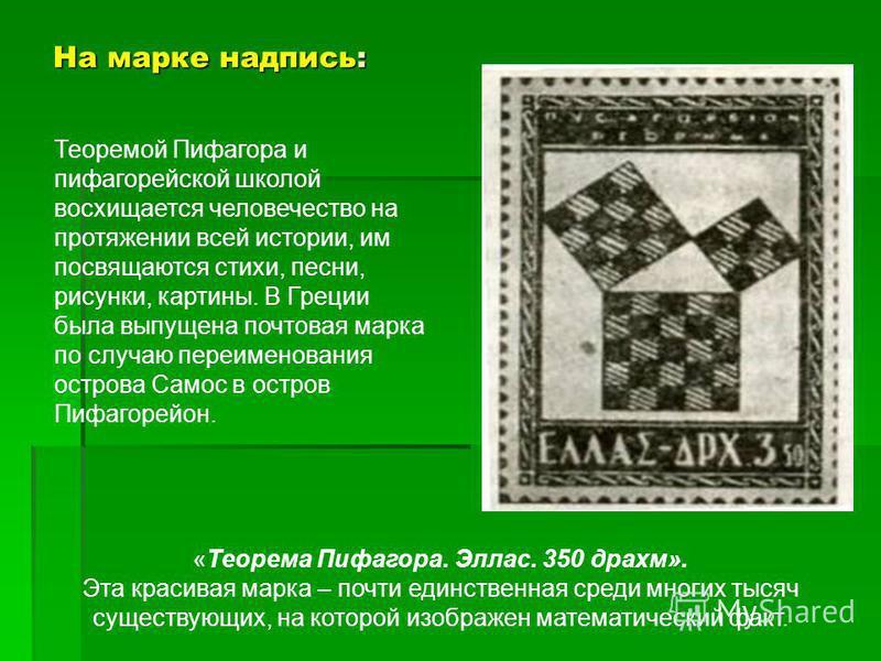 На марке надпись: «Теорема Пифагора. Эллас. 350 драхм». Эта красивая марка – почти единственная среди многих тысяч существующих, на которой изображен математический факт. Теоремой Пифагора и пифагорейской школой восхищается человечество на протяжении