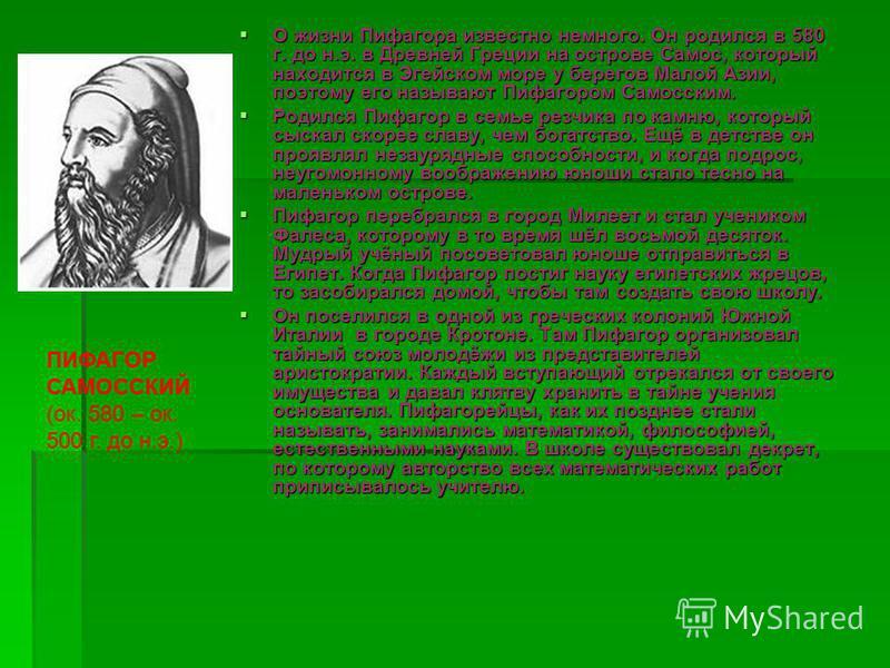 О жизни Пифагора известно немного. Он родился в 580 г. до н.э. в Древней Греции на острове Самос, который находится в Эгейском море у берегов Малой Азии, поэтому его называют Пифагором Самосским. О жизни Пифагора известно немного. Он родился в 580 г.