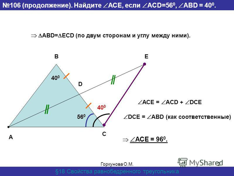 Горкунова О.М.2 106 (продолжение). Найдите АСЕ, если ACD=56 0, ABD = 40 0. §18 Свойства равнобедренного треугольника А D EB C ABD= ECD (по двум сторонам и углу между ними). 56 0 40 0 АСЕ = ACD + DCE DCE = ABD (как соответственные) 40 0 АСЕ = 96 0.