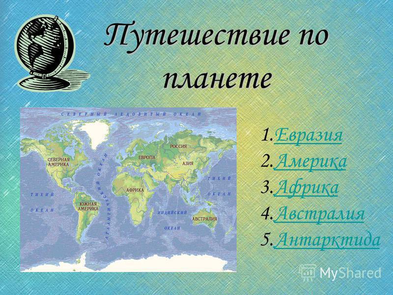Путешествие по планете 1. Евразия Евразия 2. Америка Америка 3. Африка Африка 4. Австралия Австралия 5.Антарктида Антарктида