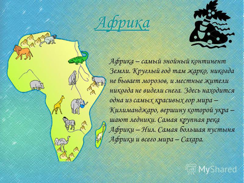 Африка Африка – самый знойный континент Земли. Круглый год там жарко, никогда не бывает морозов, и местные жители никогда не видели снега. Здесь находится одна из самых красивых гор мира – Килиманджаро, вершину которой украшают ледники. Самая крупная