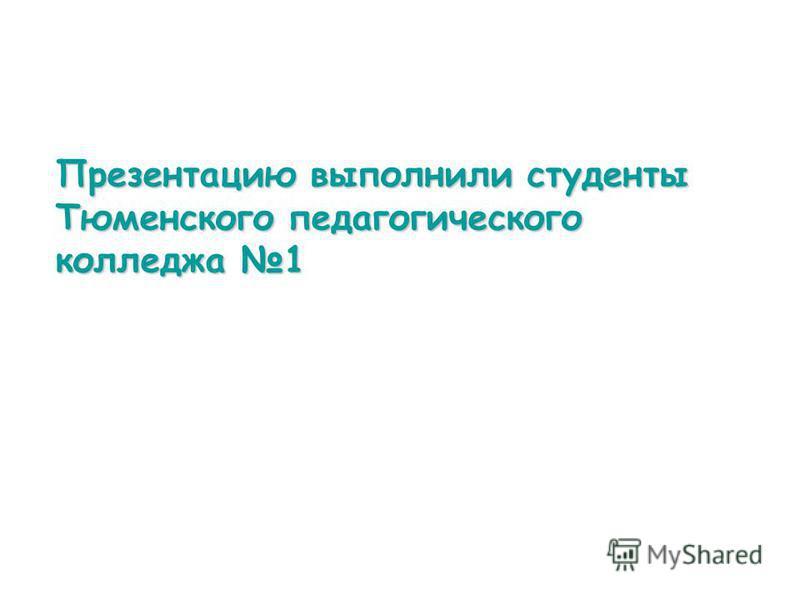 Презентацию выполнили студенты Тюменского педагогического колледжа 1