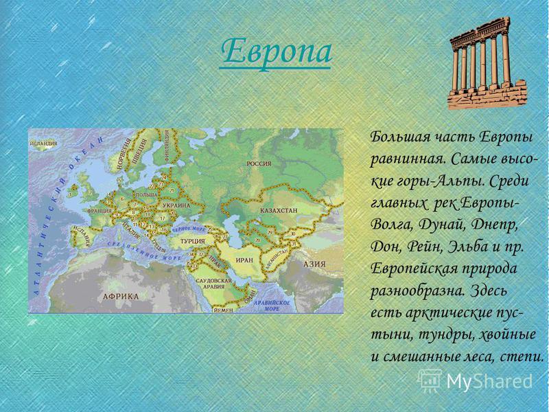 Европа Большая часть Европы равнинная. Самые высокие горы-Альпы. Среди главных рек Европы- Волга, Дунай, Днепр, Дон, Рейн, Эльба и пр. Европейская природа разнообразна. Здесь есть арктические пустыни, тундры, хвойные и смешанные леса, степи.