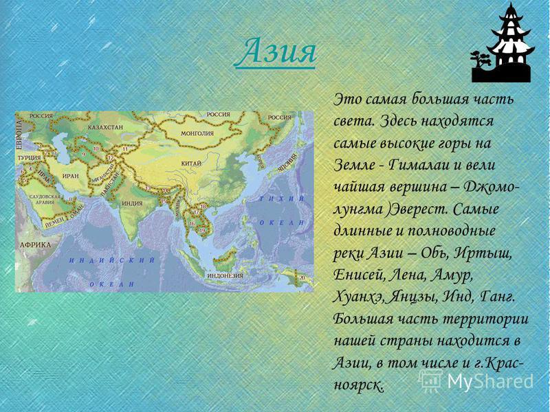Азия Это самая большая часть света. Здесь находятся самые высокие горы на Земле - Гималаи и величайшая вершина – Джомо- лунгма )Эверест. Самые длинные и полноводные реки Азии – Обь, Иртыш, Енисей, Лена, Амур, Хуанхэ, Янцзы, Инд, Ганг. Большая часть т