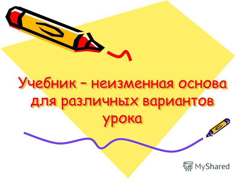 Учебник – неизменная основа для различных вариантов урока Учебник – неизменная основа для различных вариантов урока