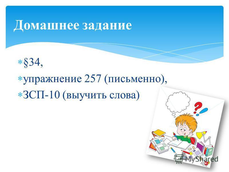 §34, упражнение 257 (письменно), ЗСП-10 (выучить слова) Домашнее задание