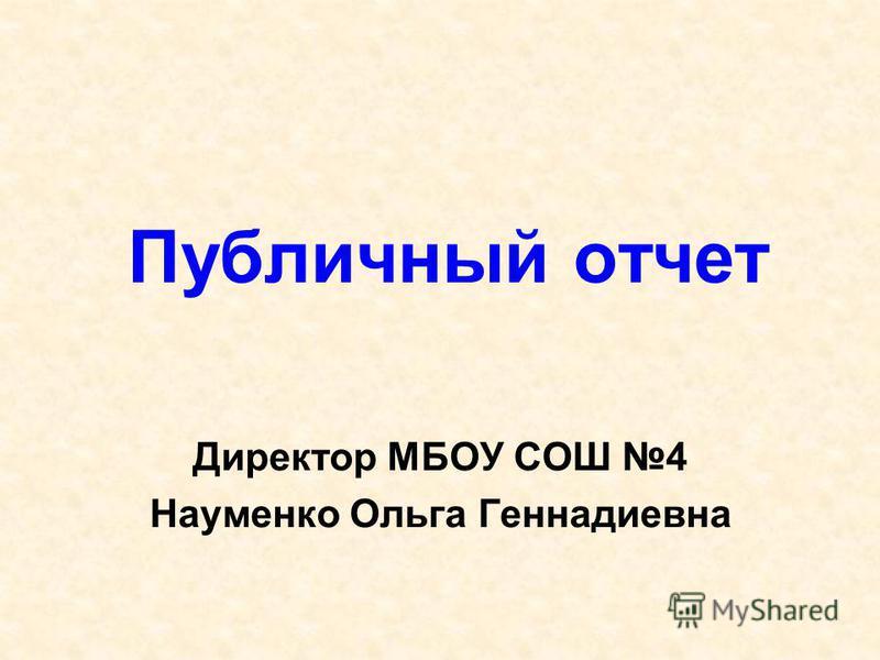 Публичный отчет Директор МБОУ СОШ 4 Науменко Ольга Геннадиевна