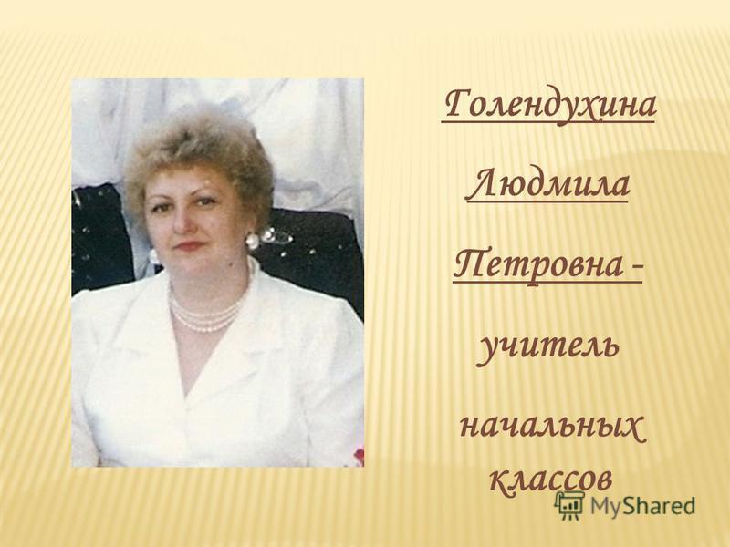 Голендухина Людмила Петровна - учитель начальных классов