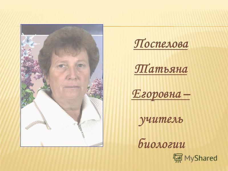Поспелова Татьяна Егоровна – учитель биологии