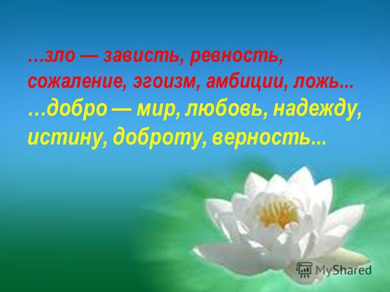 …зло зависть, ревность, сожаление, эгоизм, амбиции, ложь... …добро мир, любовь, надежду, истину, доброту, верность...