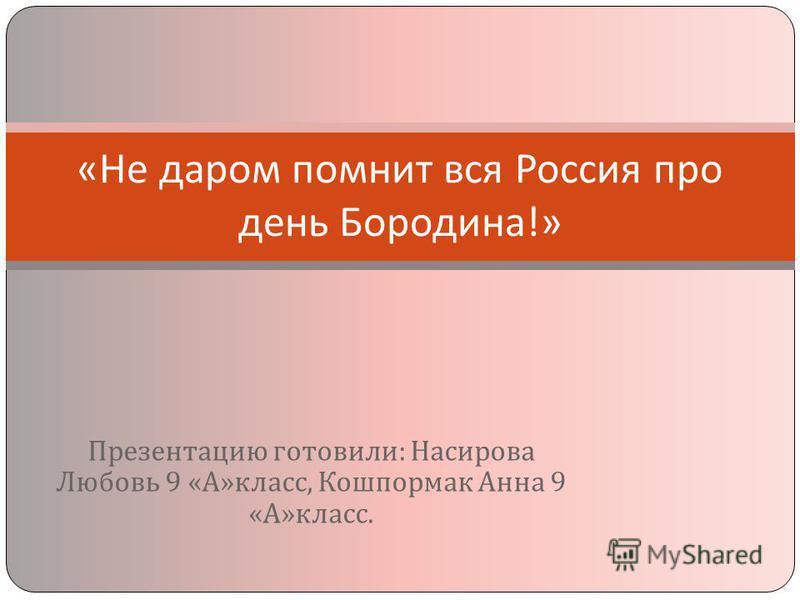 Презентацию готовили : Насирова Любовь 9 « А » класс, Кошпормак Анна 9 « А » класс. « Не даром помнит вся Россия про день Бородина !»