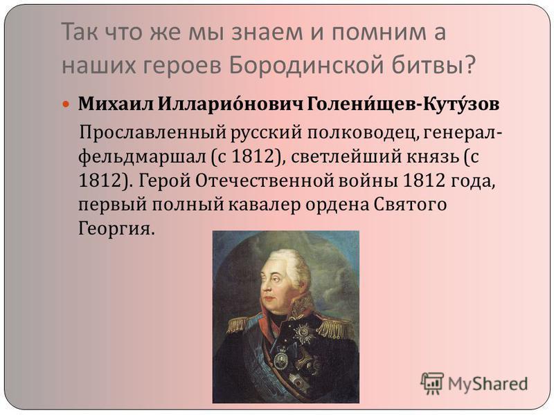 Так что же мы знаем и помним а наших героев Бородинской битвы ? Михаил Илларионович Голенищев - Кутузов Прославленный русский полководец, генерал - фельдмаршал ( с 1812), светлейший князь ( с 1812). Герой Отечественной войны 1812 года, первый полный