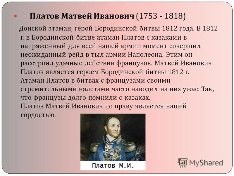 Платов Матвей Иванович (1753 - 1818) Донской атаман, герой Бородинской битвы 1812 года. В 1812 г. в Бородинской битве атаман Платов с казаками в напряженный для всей нашей армии момент совершил неожиданный рейд в тыл армии Наполеона. Этим он расстрои