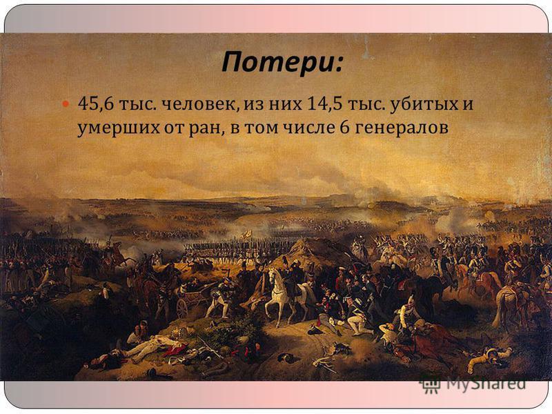 Потери : 45,6 тыс. человек, из них 14,5 тыс. убитых и умерших от ран, в том числе 6 генералов