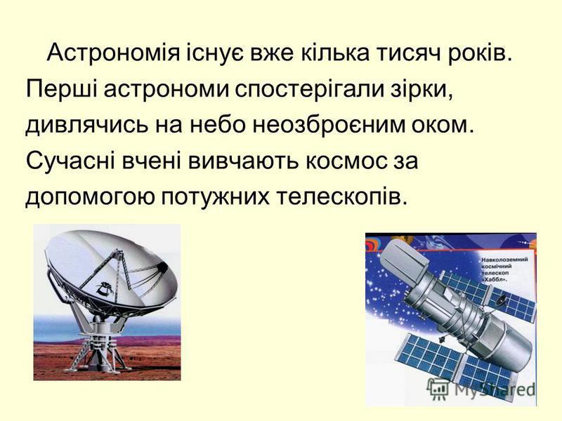 Астрономія існує вже кілька тисяч років. Перші астрономи спостерігали зірки, дивлячись на небо неозброєним оком. Сучасні вчені вивчають космос за допомогою потужних телескопів.