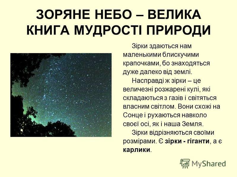 ЗОРЯНЕ НЕБО – ВЕЛИКА КНИГА МУДРОСТІ ПРИРОДИ Зірки здаються нам маленькими блискучими крапочками, бо знаходяться дуже далеко від землі. Насправді ж зірки – це величезні розжарені кулі, які складаються з газів і світяться власним світлом. Вони схожі на