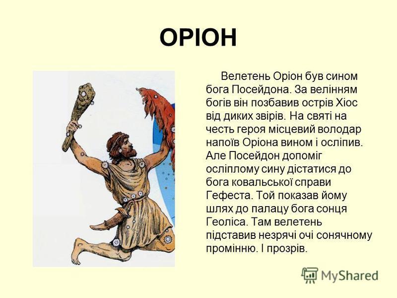 ОРІОН Велетень Оріон був сином бога Посейдона. За велінням богів він позбавив острів Хіос від диких звірів. На святі на честь героя місцевий володар напоїв Оріона вином і осліпив. Але Посейдон допоміг осліплому сину дістатися до бога ковальської спра