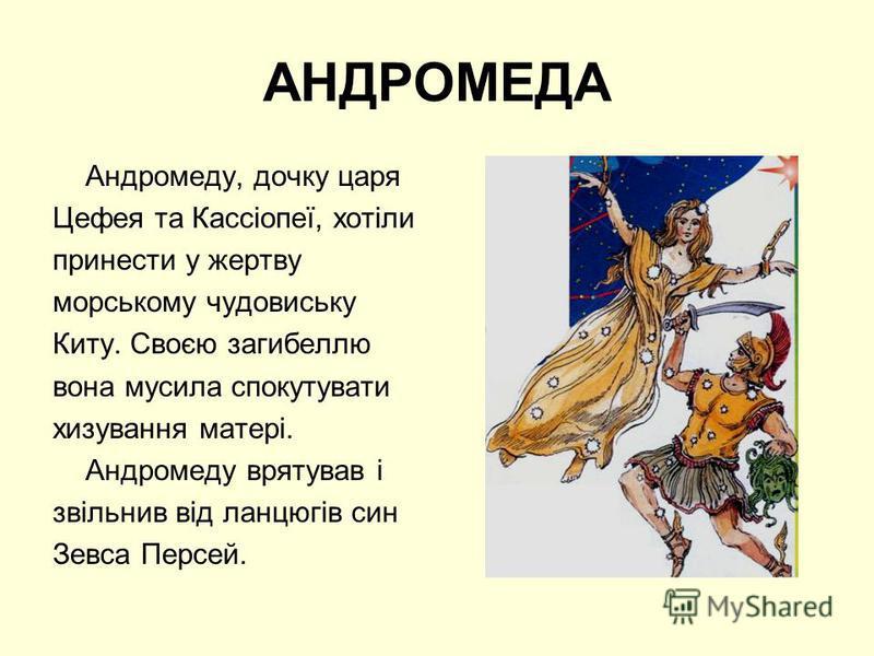 АНДРОМЕДА Андромеду, дочку царя Цефея та Кассіопеї, хотіли принести у жертву морському чудовиську Киту. Своєю загибеллю вона мусила спокутувати хизування матері. Андромеду врятував і звільнив від ланцюгів син Зевса Персей.