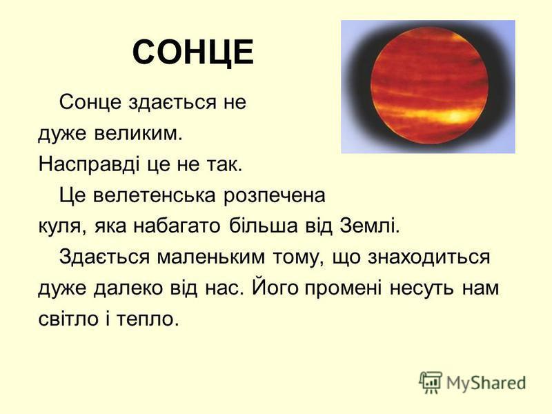 СОНЦЕ Сонце здається не дуже великим. Насправді це не так. Це велетенська розпечена куля, яка набагато більша від Землі. Здається маленьким тому, що знаходиться дуже далеко від нас. Його промені несуть нам світло і тепло.
