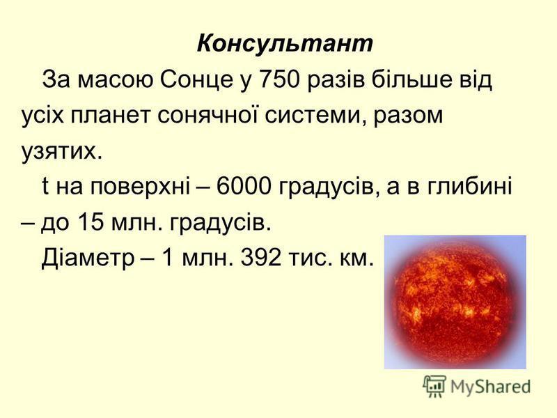 Консультант За масою Сонце у 750 разів більше від усіх планет сонячної системи, разом узятих. t на поверхні – 6000 градусів, а в глибині – до 15 млн. градусів. Діаметр – 1 млн. 392 тис. км.