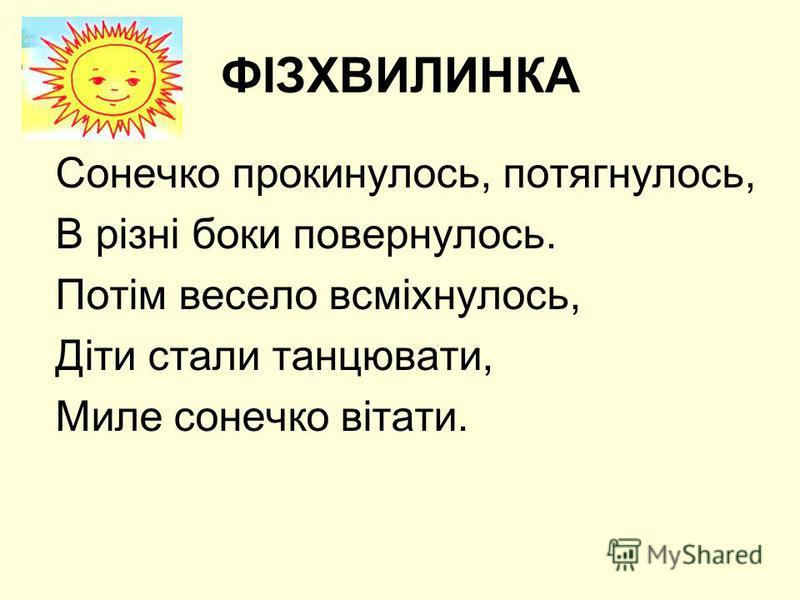 ФІЗХВИЛИНКА Сонечко прокинулось, потягнулось, В різні боки повернулось. Потім весело всміхнулось, Діти стали танцювати, Миле сонечко вітати.