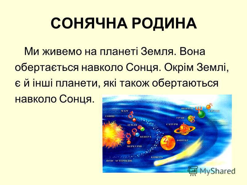 СОНЯЧНА РОДИНА Ми живемо на планеті Земля. Вона обертається навколо Сонця. Окрім Землі, є й інші планети, які також обертаються навколо Сонця.