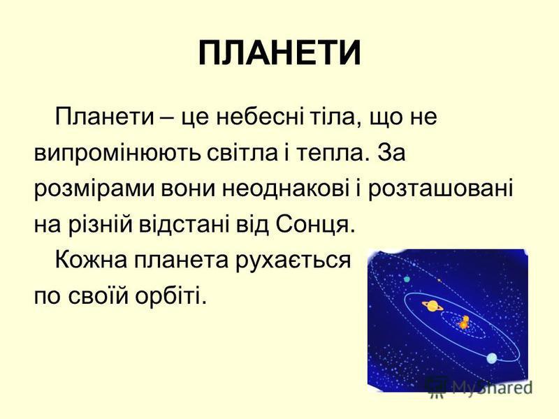 ПЛАНЕТИ Планети – це небесні тіла, що не випромінюють світла і тепла. За розмірами вони неоднакові і розташовані на різній відстані від Сонця. Кожна планета рухається по своїй орбіті.