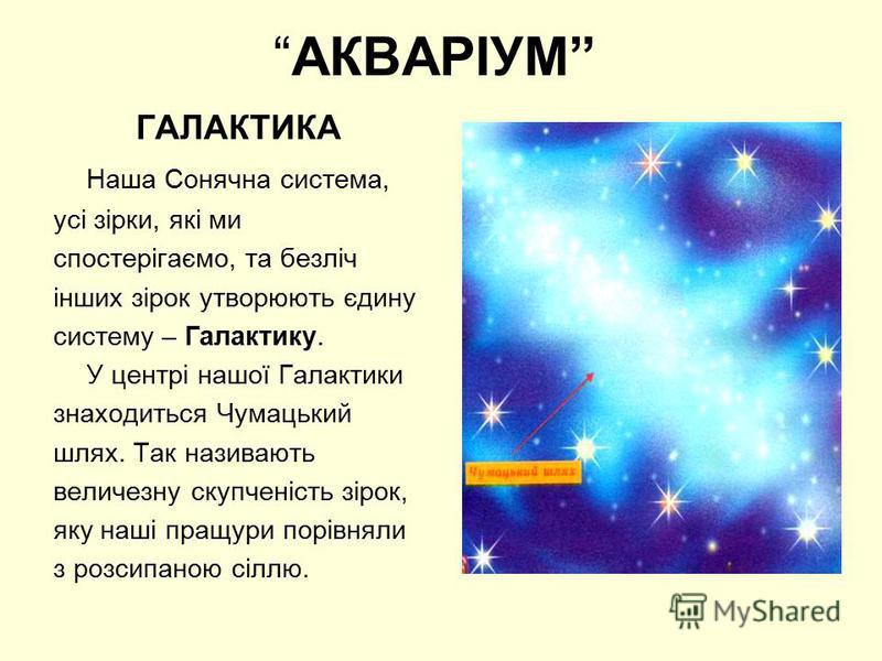 АКВАРІУМ ГАЛАКТИКА Наша Сонячна система, усі зірки, які ми спостерігаємо, та безліч інших зірок утворюють єдину систему – Галактику. У центрі нашої Галактики знаходиться Чумацький шлях. Так називають величезну скупченість зірок, яку наші пращури порі