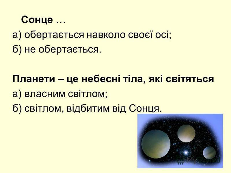 Сонце … а) обертається навколо своєї осі; б) не обертається. Планети – це небесні тіла, які світяться а) власним світлом; б) світлом, відбитим від Сонця.