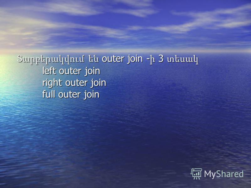 Տարբերակվում են outer join - ի 3 տեսակ left outer join right outer join full outer join